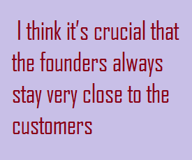 It is crucial that the founders always stay close to the customers