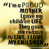 I'm a PROUD MOTHER, I gave my children LIFE. They gave me reason to LIVE. I LOVE MY CHILDREN