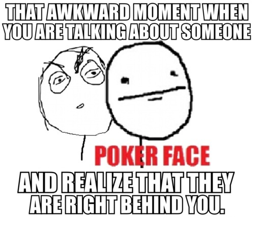 That Awkward Moment When You Are Talking About Someone And Realize That They Are Right Behind You
