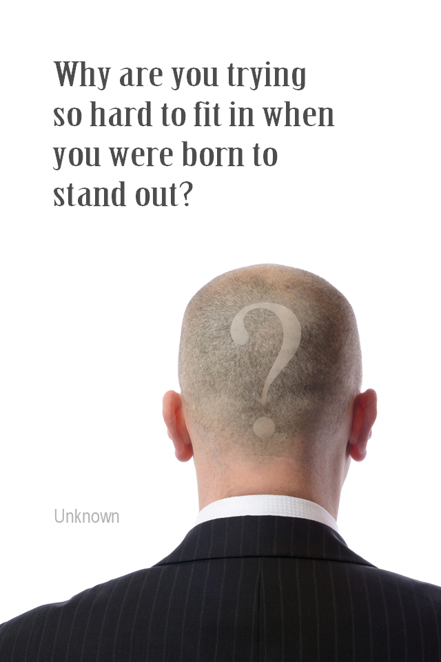 visual quote - image quotation for INDIVIDUALITY - Why are you trying so hard to fit in when you were born to stand out? - Unknown