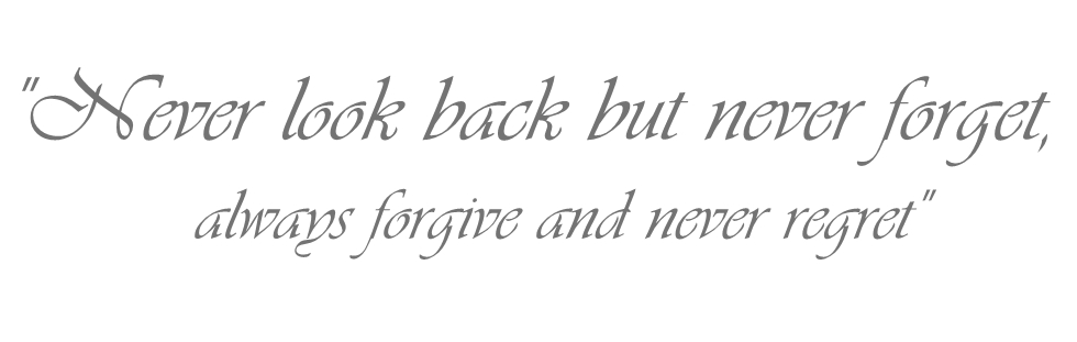 Never look back but never forget,always forgive and never regret""