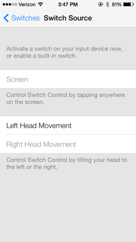Screen shot of iOS7 Accessibility Switches options: Heading reads, Switches, Switch Source. Below reads, Activate a switch on your input device now, or enable a built-in switch. Screen: Control Switch control by tapping anywhere on the screen. Left Head Movement: Right Head Movement: Control Switch Control by tilting your head to the left or the right.