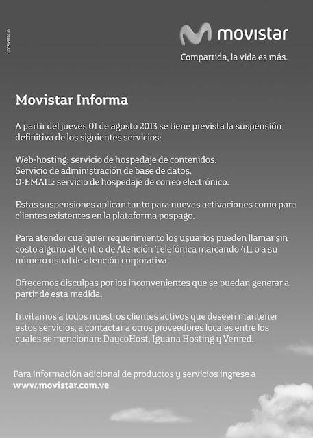 El operador venezolano Telefónica a través de su marca Movistar, avisa a sus usuarios existentes y a quienes esperaban realizar nuevas activaciones, que a partir del1° de agosto, se suspenden de manera definitiva los siguientes servicios: Web-hosting: servicio de hospedaje de contenidos Servicio de administración de base de datos. E-Mail: servicio de hospedaje de correo electrónico. El operador invita a llamar el Centro de Atención Telefónica marcando el 411, a la par de ofrecer las disculpas por los inconvenientes que se puedan generar. Pueden hacer clic en la imagen para ver el aviso con mayor detalle. Fuente:concafe