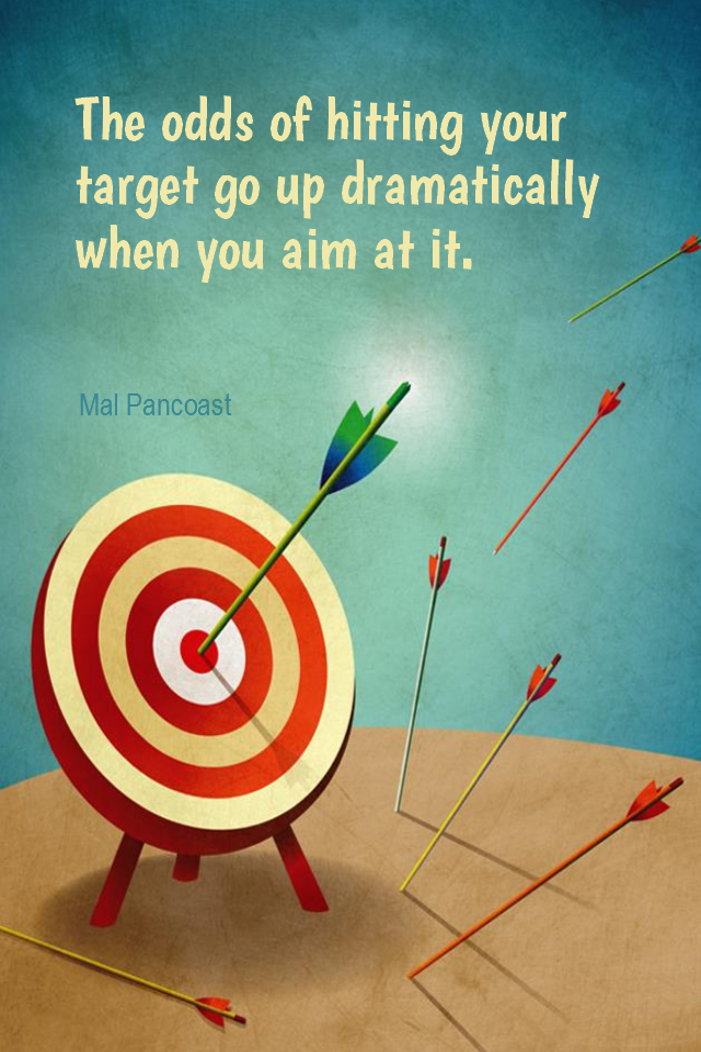 visual quote - image quotation for FOCUS - The odds of hitting your target go up dramatically when you aim at it. - Mal Pancoast