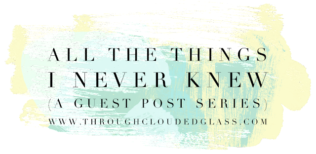 All The Things I Never Knew - A Guest Post Series | Through Clouded Glass