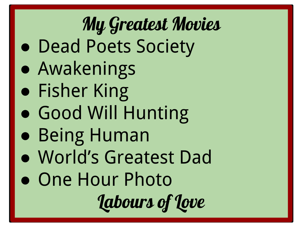 Robin Williams Greatest works: Dead Poets Society, Awakenings, Fisher King,Goodwill Hunting,Being Human, Worlds Greatest Dad, One Hour Photo - His labours of love