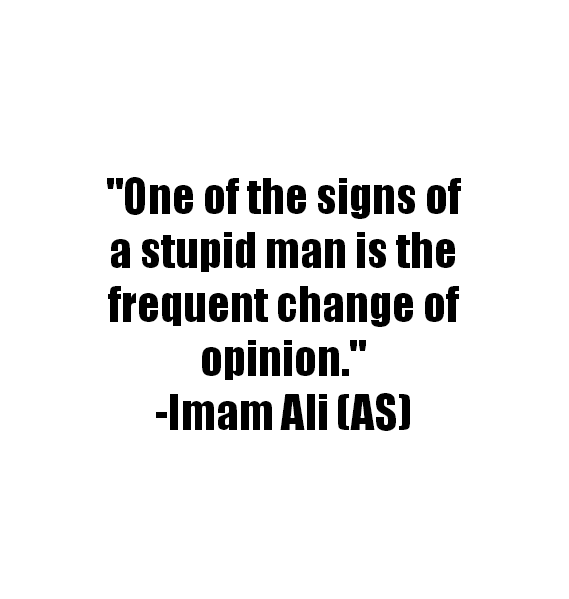 One of  the signs of a stupid man is the frequent change of opinion.