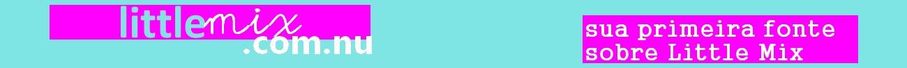 Little Mix Brasil - Sua primeira fonte sobre Little Mix