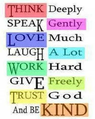 Think deeply, Speak gently, Love much, Laugh a lot, Work Hard, Give freely. Trust god and be kind.