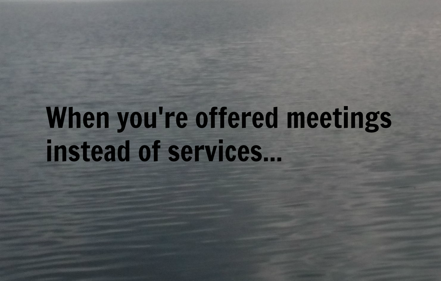When you're offered meetings instead of services