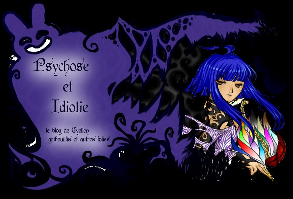 Psychose et Idiotie - Le blog de Cyellen