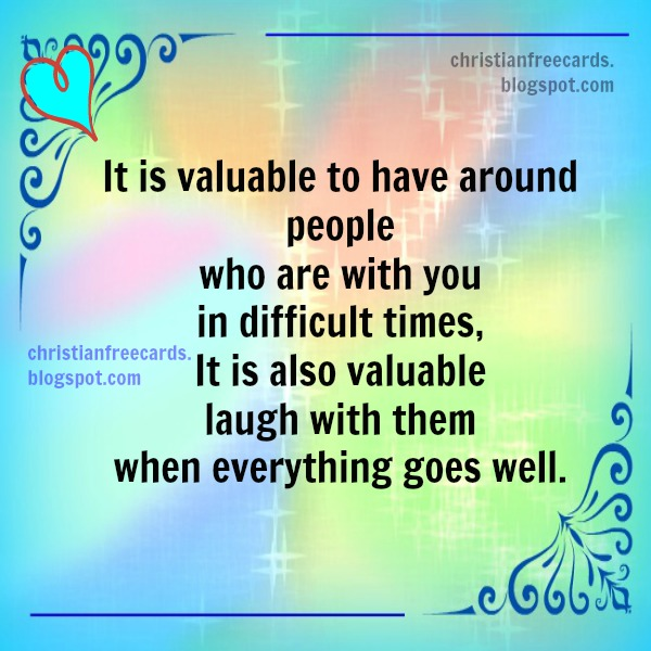 It is valuable to have around people who are with you hard times