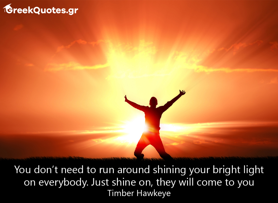 You don't need to run around shining your bright light on everybody. Just shine on, they will come to you Timber Hawkeye