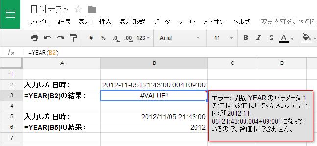 Google Drive SpreadSheet に ISO 8601形式の日時を入力した例  入力した日時: 2012-11-05T21:43:00.004+09:00 =YEAR(B2)の結果: #VALUE!  入力した日時: 2012/11/05 21:43:00 =YEAR(B5)の結果: 2012  エラー: 関数 YEAR のパラメータ 1 の値 は 数値 にしてください。テキスト が「2012-11-05T21:43:00.004+09:00」になっているので、数値 にできません。  Google Drive SpreadSheet  に入力した ISO 8601形式の日時は、 文字列として認識されている