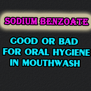 Sodium Benzoate As Preservative In Mouthwash Good or Bad