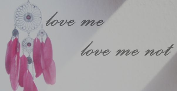 :love me love me not: