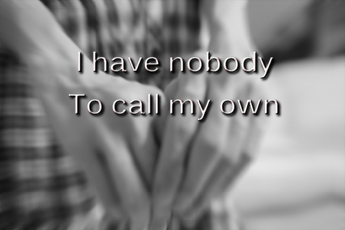 I have nobody To call my own