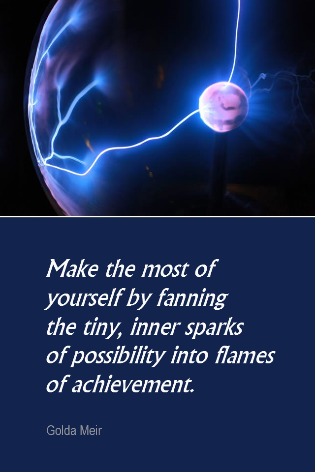 visual quote - image quotation for POTENTIAL - Make the most of yourself by fanning the tiny, inner sparks of possibility into flames of achievement. - Golda Meir