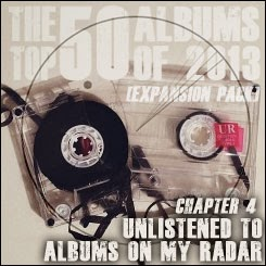 The Top 50 Albums of 2013 (Expansion Pack) - Chapter 4: Unlistened to Albums on My Radar