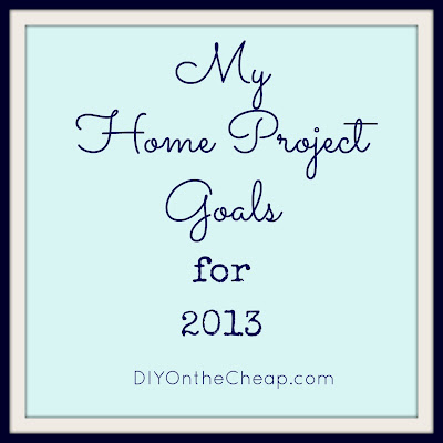 My Home Project Goals for 2013: DIYOntheCheap.com