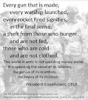 Every gun that is made, every warship launched, every rocket fired signifies, in the final sense, a theft from those who hunger and are not fed, those who are cold and are not clothed. This world in arms is not spending money alone. It is spending the sweat of its laborers, the genius of its scientists, the hopes of its children. - President Eisenhower, 1953