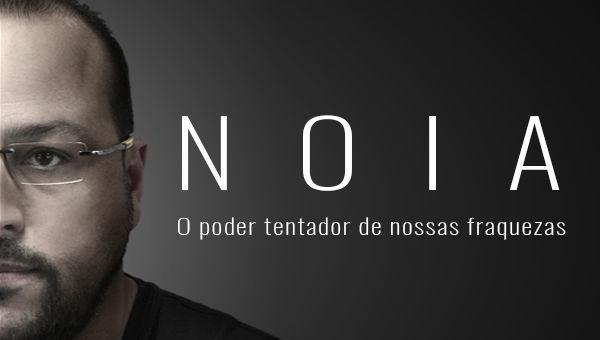 NOIA - O PODER TENTADOR DE NOSSAS FRAQUEZAS