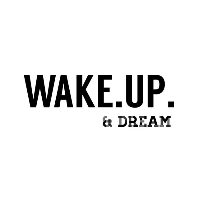 WAKE. UP. & DREAM.