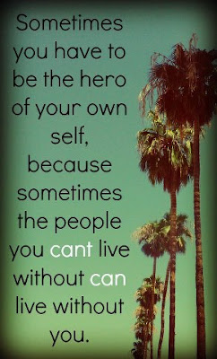 Sometimes you have to be the hero of your own self, because sometimes the people you can't live without can live without you.