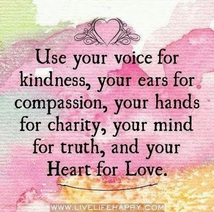 """Use your voice for kindness, your ears for compassion, your hands for charity, your mind for truth, and your Heart for Love."" www.livelifehappy.com"