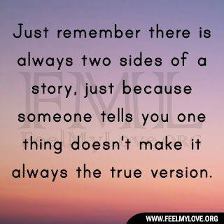 Just remember there is always two sides of a story