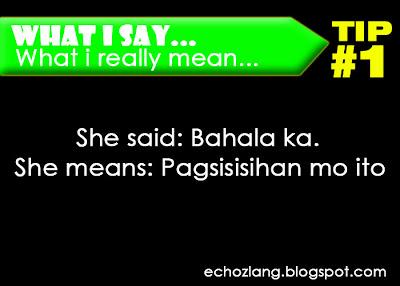 What I Say : What I really mean, Tip 1: She Said: Bahala ka. She means: Pagsisihan mo ito