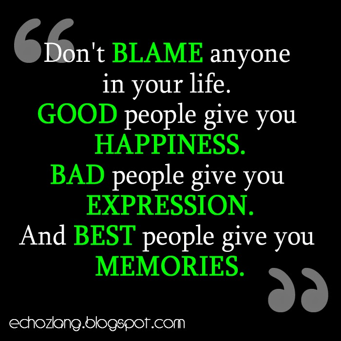 Don't blame anyone in your life, best people give you memories.