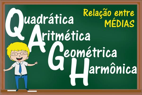 Relação entre as médias: aritmética, geométrica, harmônica e quadrática