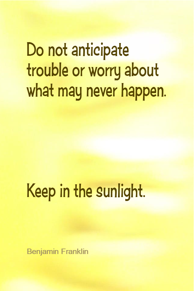 visual quote - image quotation for POSITIVE THINKING - Do not anticipate trouble or worry about what may never happen. Keep in the sunlight. - Benjamin Franklin