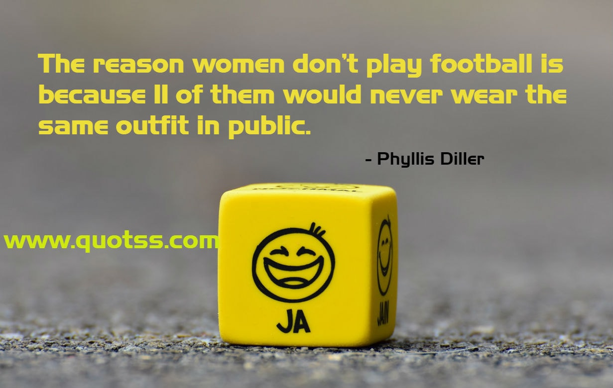 Image Quote on Quotss - The reason women don't play football is because 11 of them would never wear the same outfit in public. by