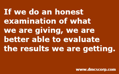 If we do an honest  examination of what  we are giving, we are  better able to evaluate  the results we are getting.