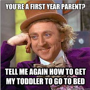 You're a first year parent? Tell me again how to get my toddler to go to bed.