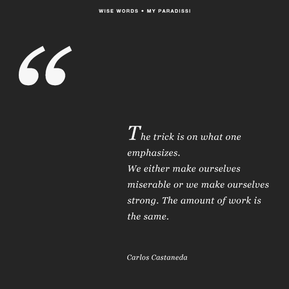 'The trick is on what one emphasizes. We either make ourselves miserable or we make ourselves strong. The amount of work is the same.' ~Carlos Castaneda