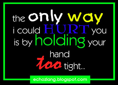 the only way i could hurt you is by holding your hand too tight.