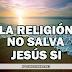 La religión no salva, Jesús SI