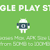 Google Play Store increases Android APK Size Limit from 50MB to 100MB