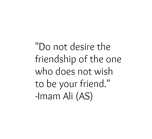 Do not desire the friendship of the one who does not wish to be your friend.