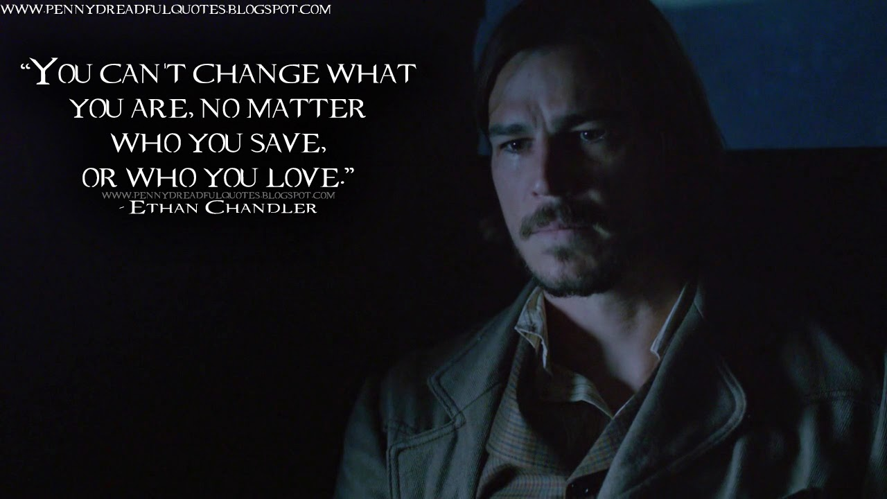You can't change what you are, no matter who you save, or who you love. Ethan Chandler Quotes, Penny Dreadful Quotes