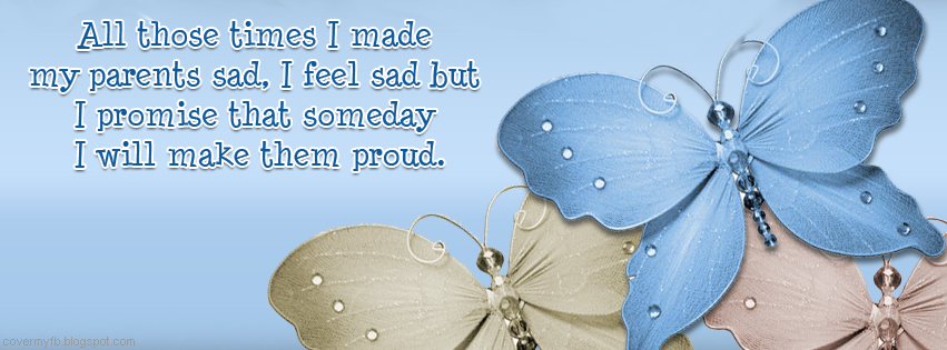 """""""All those times I made my parents sad. I feel sad but I promise that someday I will make them proud. (Facebook Cover Of Proud Parents Quote)."""