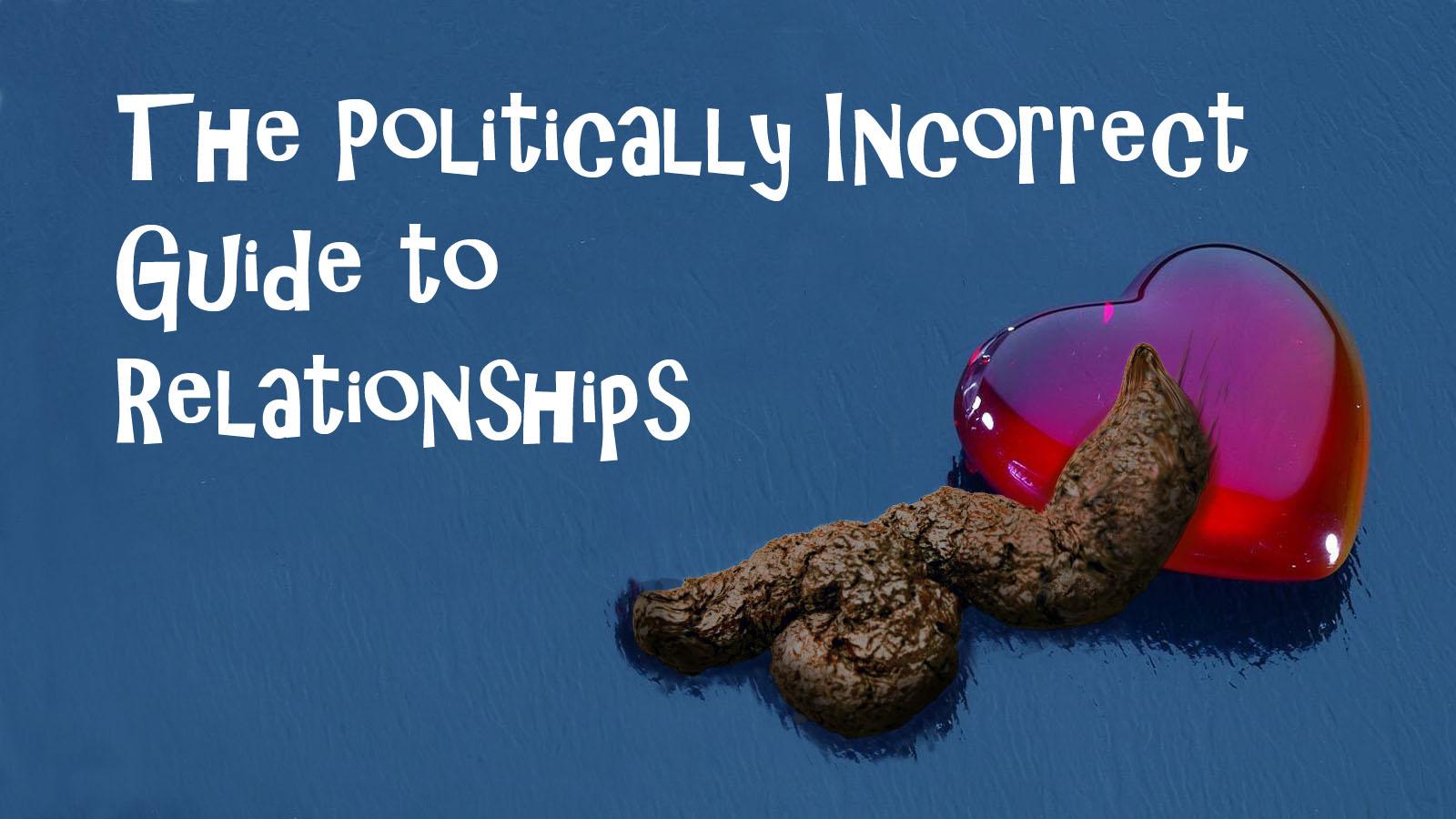 http://1.bp.blogspot.com/-0cNHpla0ZtM/Tf3LkT_MDnI/AAAAAAAAHWU/40gme912uQA/s1600/The%2BPolitically%2BIncorrect%2BGuide%2BTo%2BRelationships.jpg