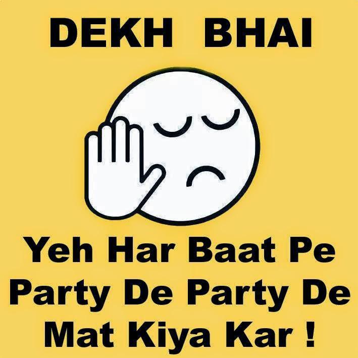 Dekh bhai har baat pe party party mat kar