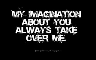 My imagination about you always take over me.