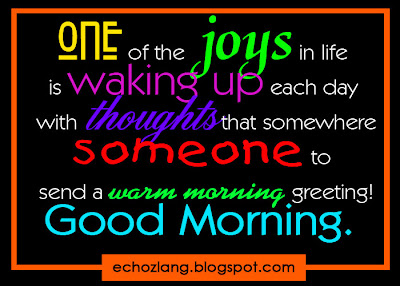 One of the joys in life is waking up each day with thoughts that somewhere someone to send a warm greetings