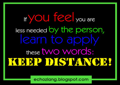 If you feel you are less needed by the person, learn to apply these two words: KEEP DISTANCE.