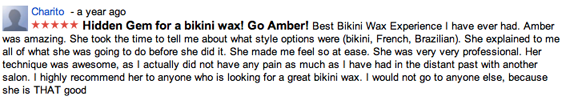 Hidden Gem for a bikini wax! Go Amber! Best Bikini Wax Experience I have ever had. Amber was amazing. She took the time to tell me about what style options were (bikini, French, Brazilian). She explained to me all of what she was going to do before she did it. She made me feel so at ease. She was very very professional. Her technique was awesome, as I actually did not have any pain as much as I have had in the distant past with another salon. I highly recommend her to anyone who is looking for a great bikini wax. I would not go to anyone else, because she is THAT good